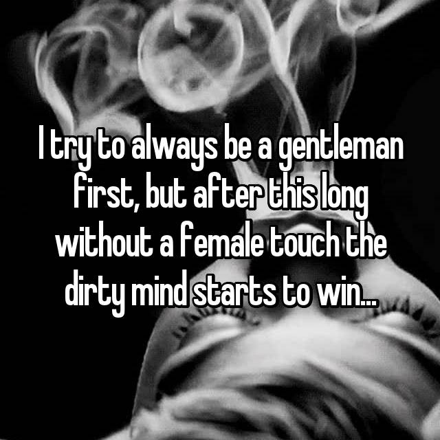 I try to always be a gentleman first, but after this long without a female touch the dirty mind starts to win...