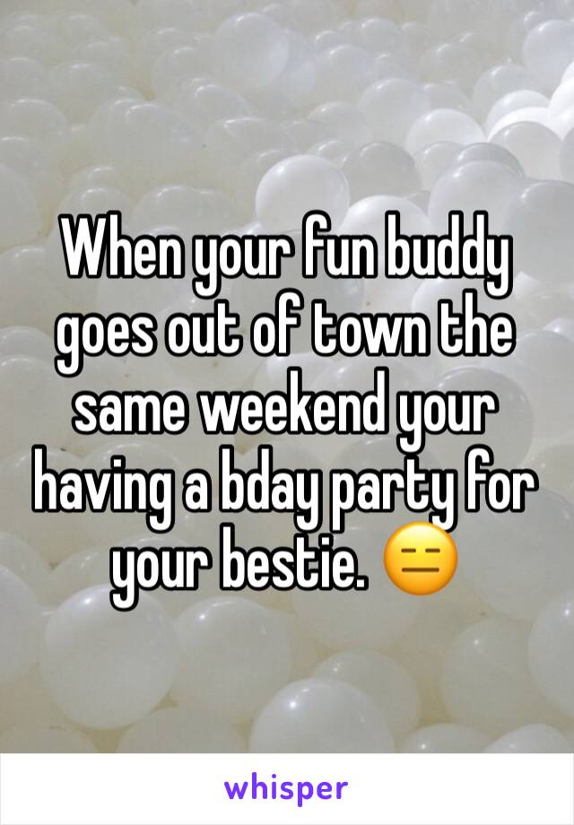 When your fun buddy goes out of town the same weekend your having a bday party for your bestie. 😑
