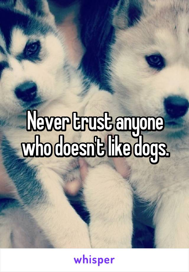 Never trust anyone who doesn't like dogs.
