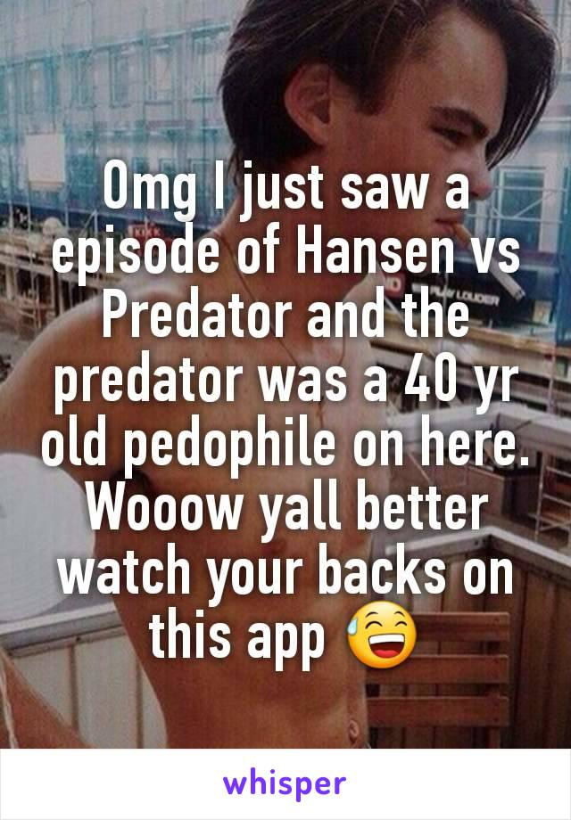 Omg I just saw a episode of Hansen vs Predator and the predator was a 40 yr old pedophile on here. Wooow yall better watch your backs on this app 😅