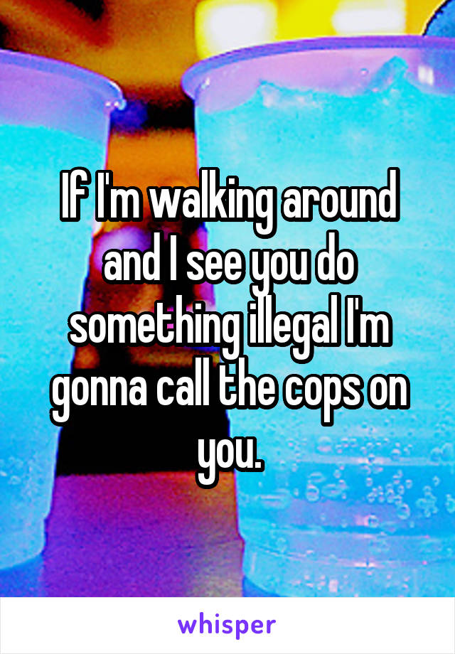 If I'm walking around and I see you do something illegal I'm gonna call the cops on you.