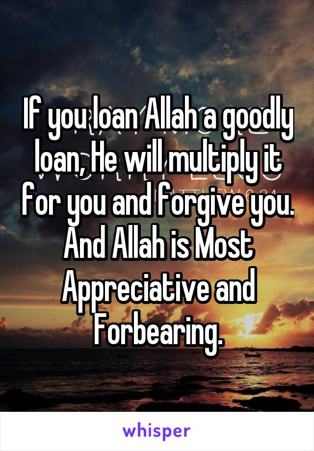 If you loan Allah a goodly loan, He will multiply it for you and forgive you. And Allah is Most Appreciative and Forbearing.