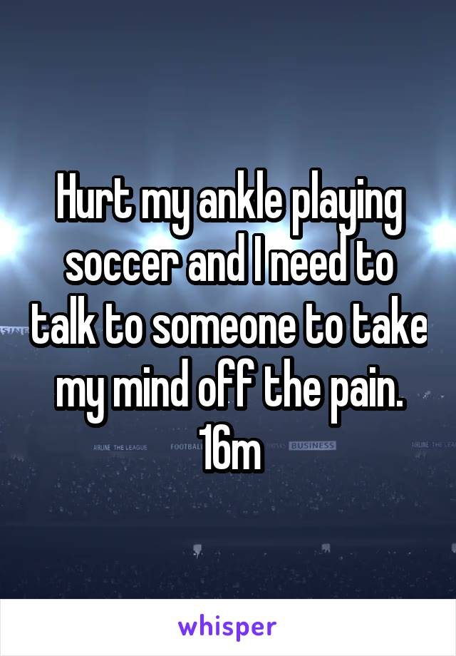Hurt my ankle playing soccer and I need to talk to someone to take my mind off the pain. 16m