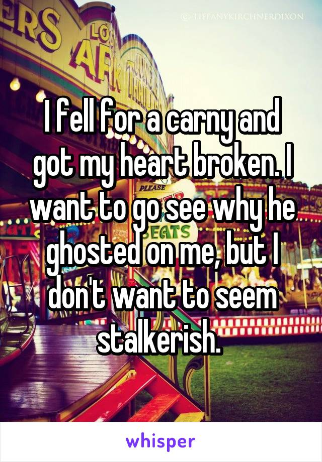I fell for a carny and got my heart broken. I want to go see why he ghosted on me, but I don't want to seem stalkerish.