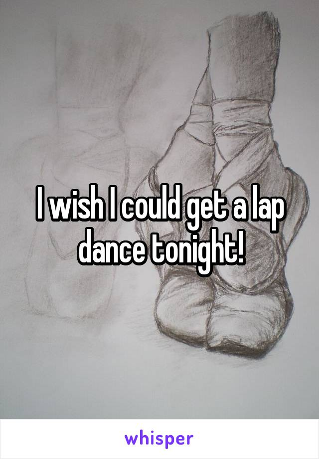 I wish I could get a lap dance tonight!