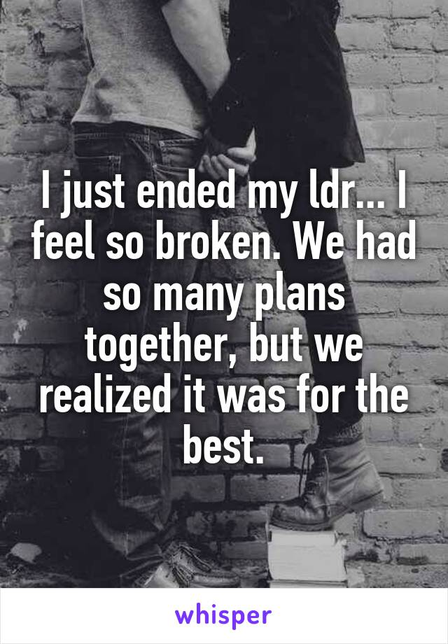 I just ended my ldr... I feel so broken. We had so many plans together, but we realized it was for the best.