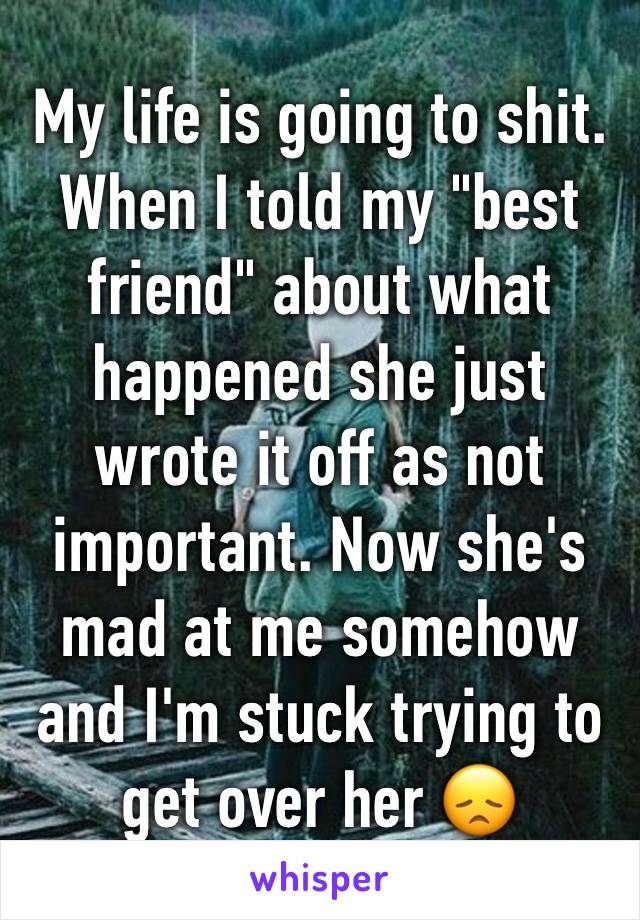 """My life is going to shit.  When I told my """"best friend"""" about what happened she just wrote it off as not important. Now she's mad at me somehow and I'm stuck trying to get over her 😞"""