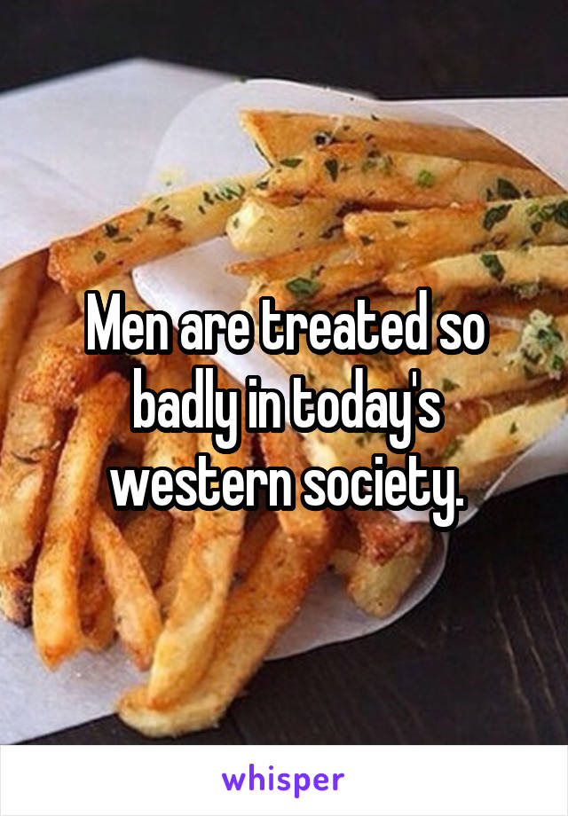 Men are treated so badly in today's western society.