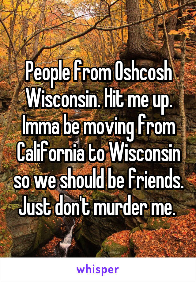 People from Oshcosh Wisconsin. Hit me up. Imma be moving from California to Wisconsin so we should be friends. Just don't murder me.