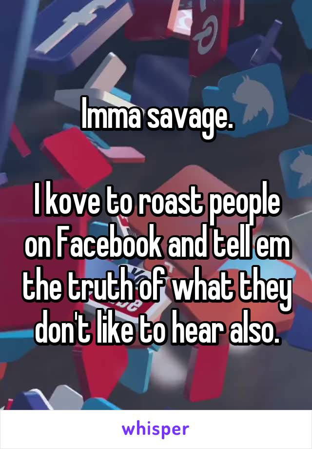 Imma savage.  I kove to roast people on Facebook and tell em the truth of what they don't like to hear also.
