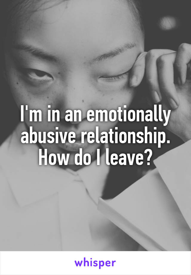 I'm in an emotionally abusive relationship. How do I leave?
