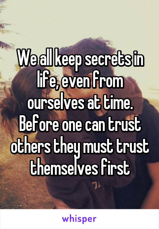 We all keep secrets in life, even from ourselves at time. Before one can trust others they must trust themselves first