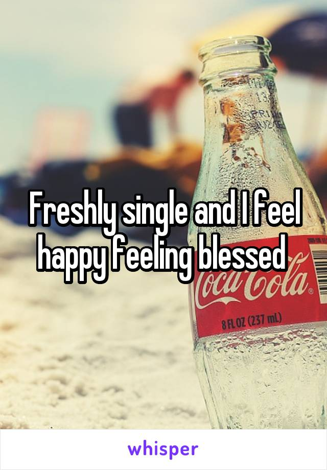 Freshly single and I feel happy feeling blessed