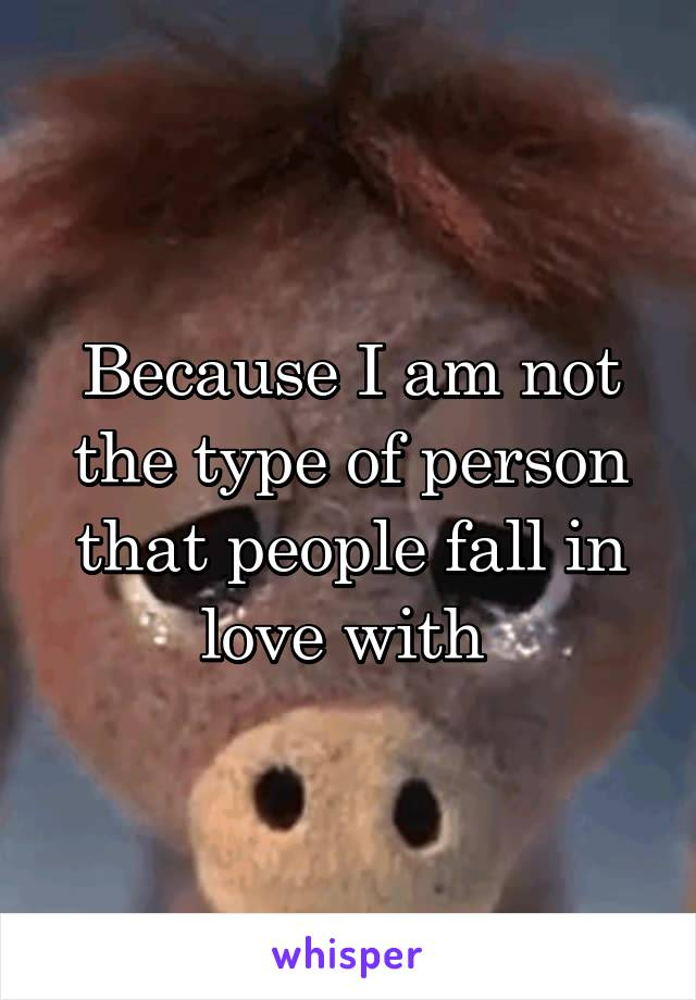 Because I am not the type of person that people fall in love with