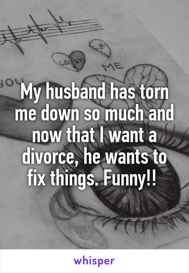 My husband has torn me down so much and now that I want a divorce, he wants to fix things. Funny!!