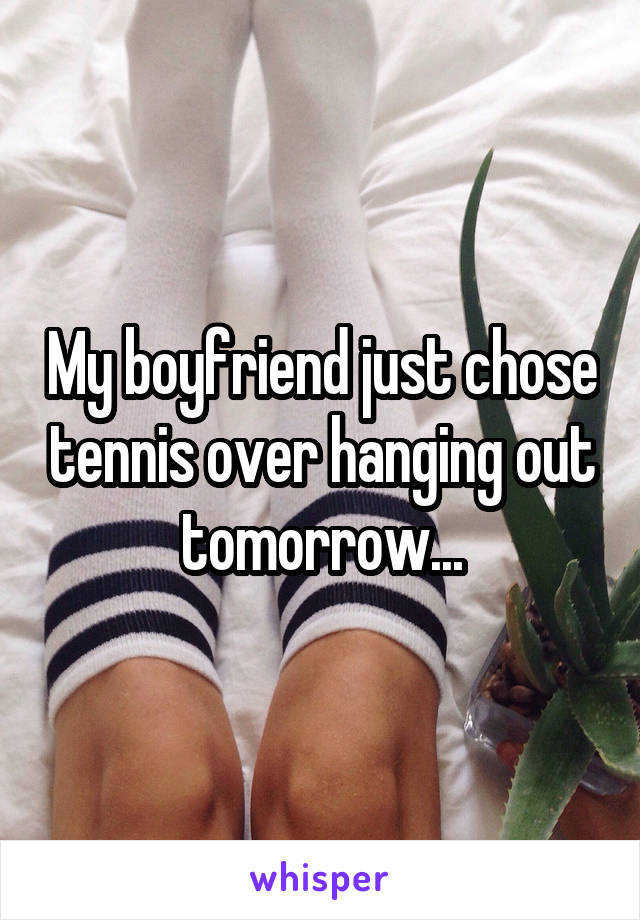 My boyfriend just chose tennis over hanging out tomorrow...