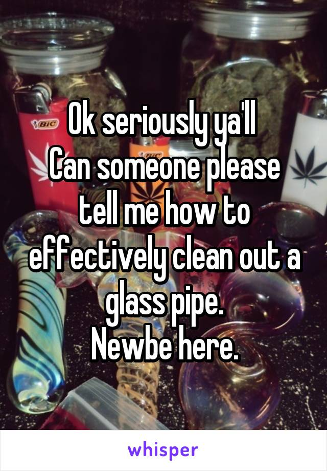 Ok seriously ya'll  Can someone please tell me how to effectively clean out a glass pipe. Newbe here.