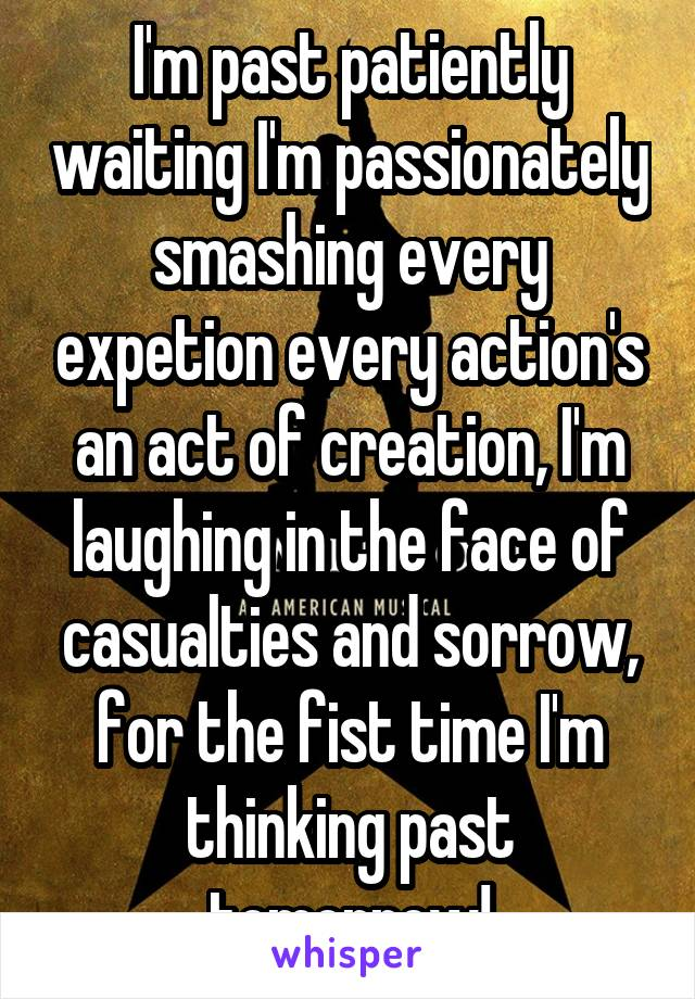 I'm past patiently waiting I'm passionately smashing every expetion every action's an act of creation, I'm laughing in the face of casualties and sorrow, for the fist time I'm thinking past tomorrow!