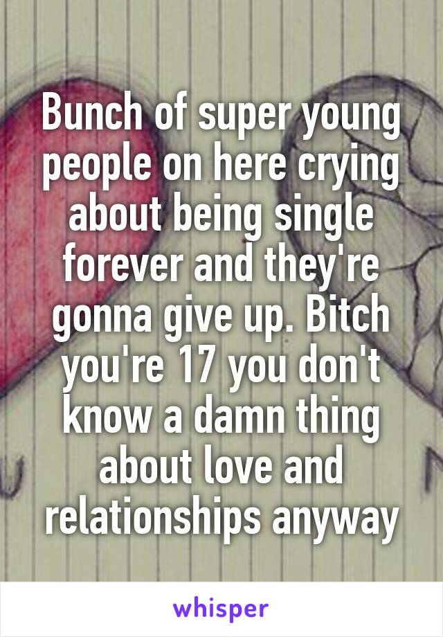 Bunch of super young people on here crying about being single forever and they're gonna give up. Bitch you're 17 you don't know a damn thing about love and relationships anyway