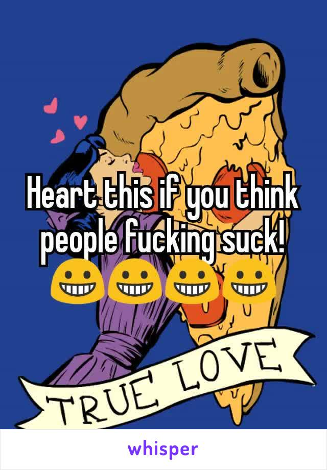 Heart this if you think people fucking suck! 😀😀😀😀