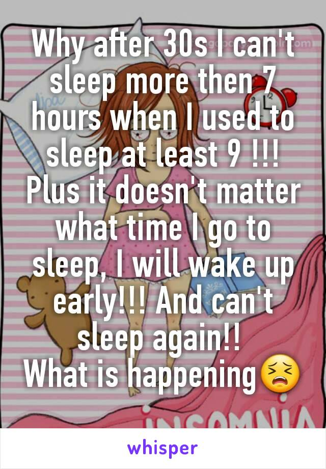 Why after 30s I can't sleep more then 7 hours when I used to sleep at least 9 !!! Plus it doesn't matter what time I go to sleep, I will wake up early!!! And can't sleep again!!  What is happening😣