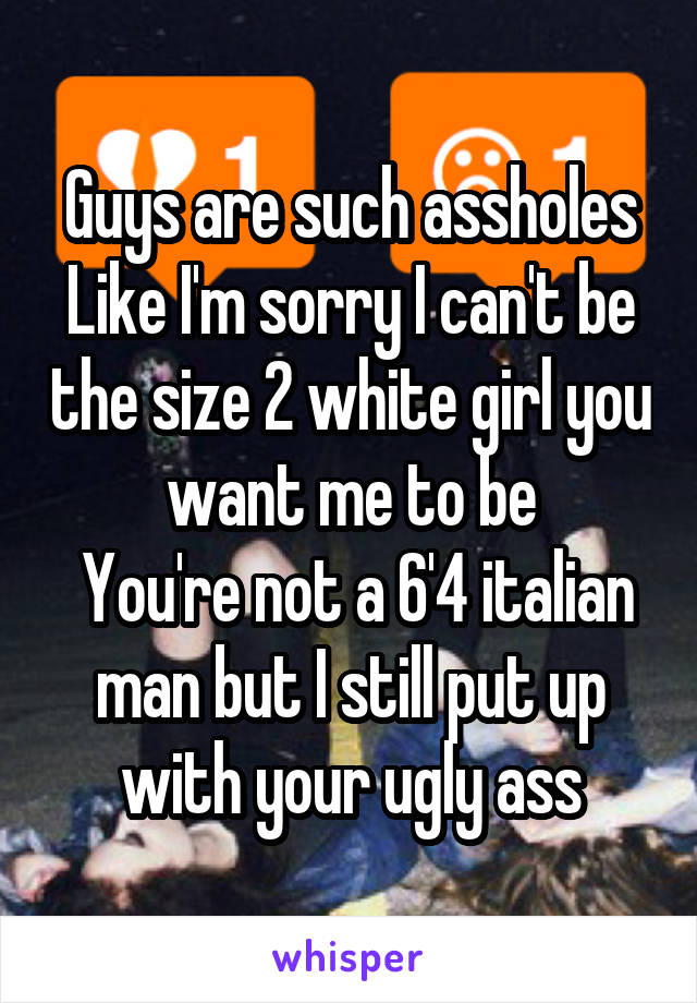 Guys are such assholes Like I'm sorry I can't be the size 2 white girl you want me to be  You're not a 6'4 italian man but I still put up with your ugly ass