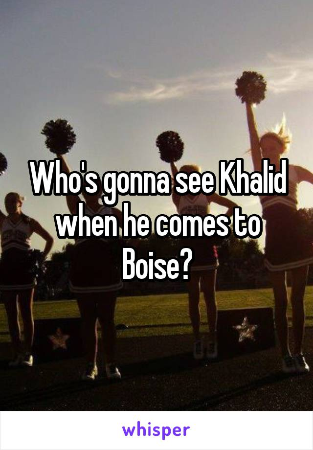 Who's gonna see Khalid when he comes to Boise?