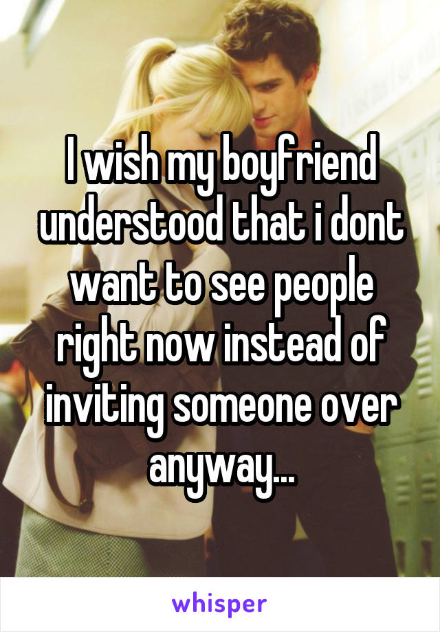 I wish my boyfriend understood that i dont want to see people right now instead of inviting someone over anyway...