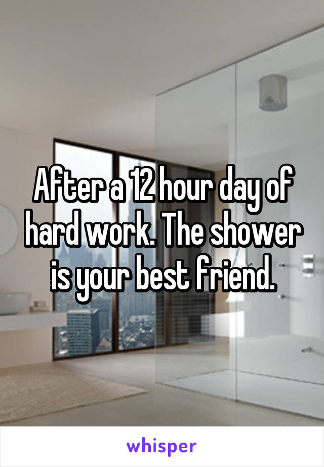 After a 12 hour day of hard work. The shower is your best friend.