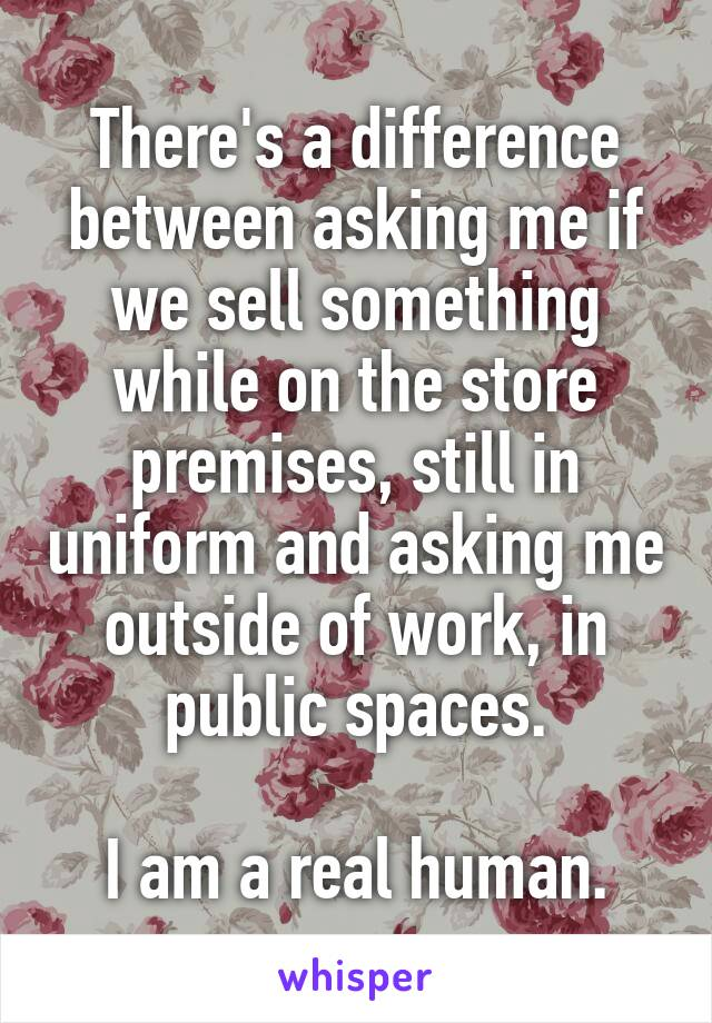 There's a difference between asking me if we sell something while on the store premises, still in uniform and asking me outside of work, in public spaces.  I am a real human.