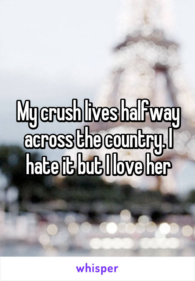 My crush lives halfway across the country. I hate it but I love her
