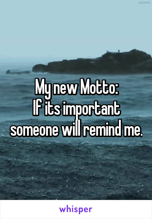 My new Motto: If its important someone will remind me.