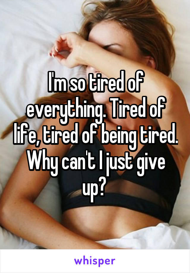I'm so tired of everything. Tired of life, tired of being tired. Why can't I just give up?