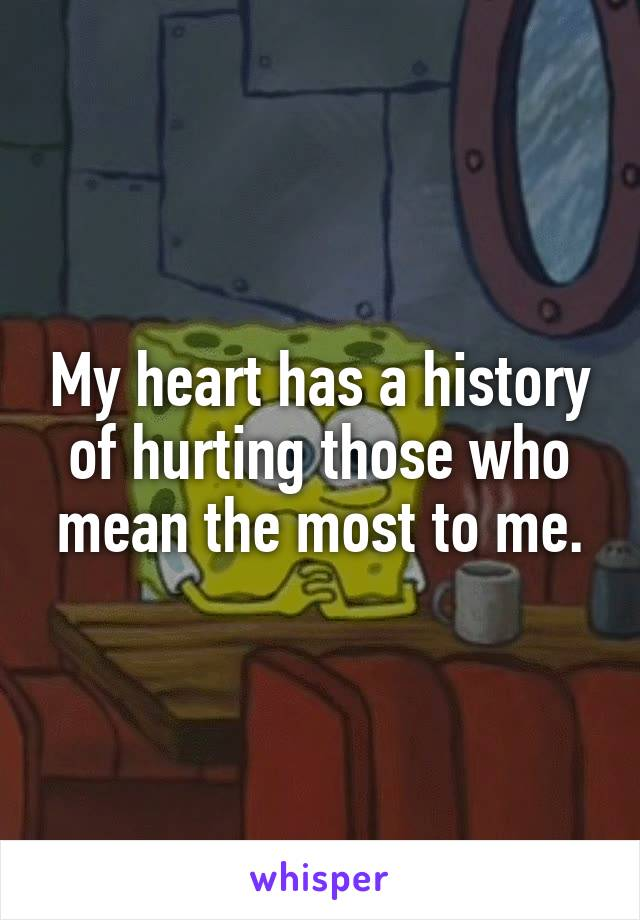 My heart has a history of hurting those who mean the most to me.