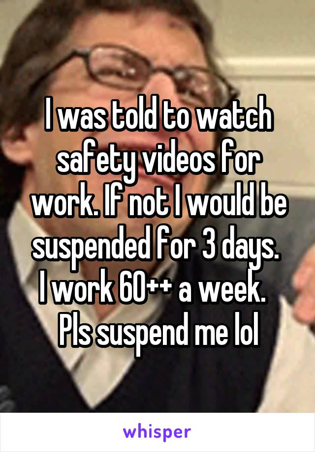 I was told to watch safety videos for work. If not I would be suspended for 3 days.  I work 60++ a week.   Pls suspend me lol