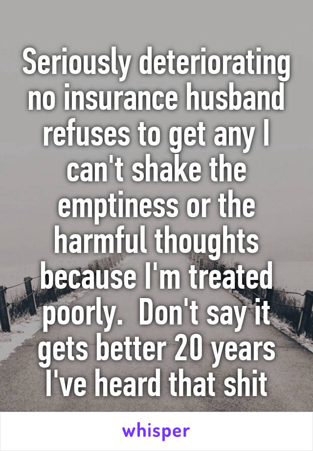 Seriously deteriorating no insurance husband refuses to get any I can't shake the emptiness or the harmful thoughts because I'm treated poorly.  Don't say it gets better 20 years I've heard that shit