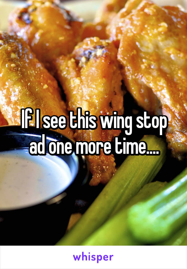 If I see this wing stop ad one more time....