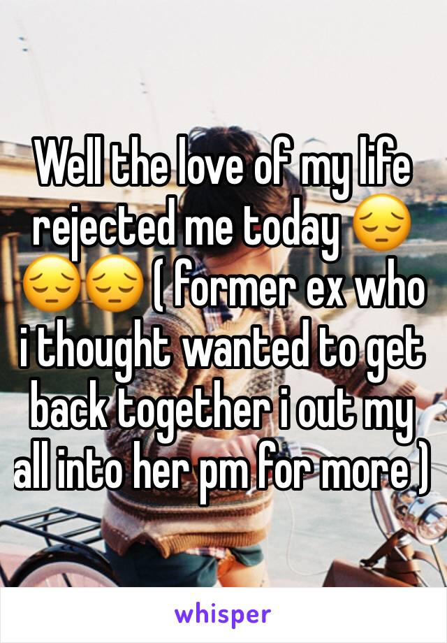 Well the love of my life rejected me today 😔😔😔 ( former ex who i thought wanted to get back together i out my all into her pm for more )