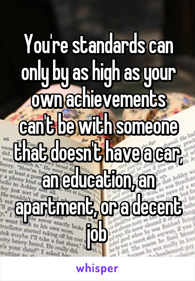 You're standards can only by as high as your own achievements can't be with someone that doesn't have a car, an education, an apartment, or a decent job