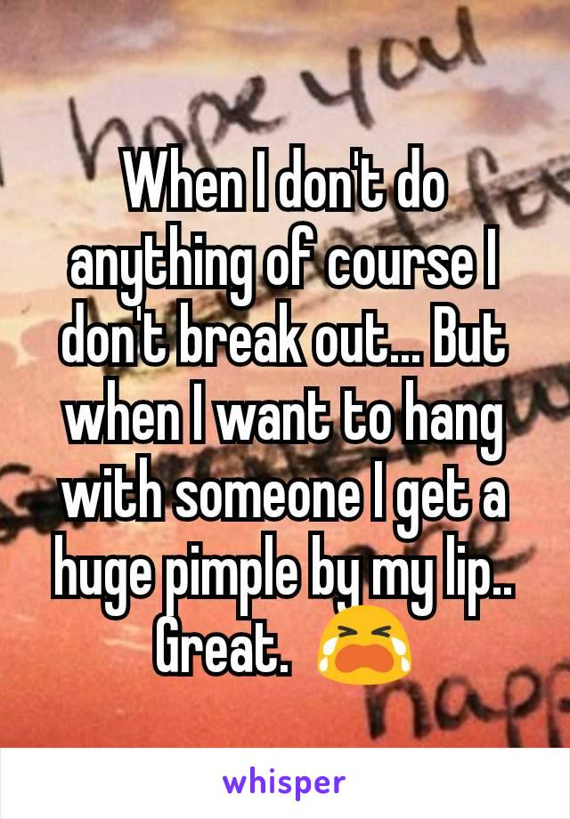 When I don't do anything of course I don't break out... But when I want to hang with someone I get a huge pimple by my lip.. Great.  😭