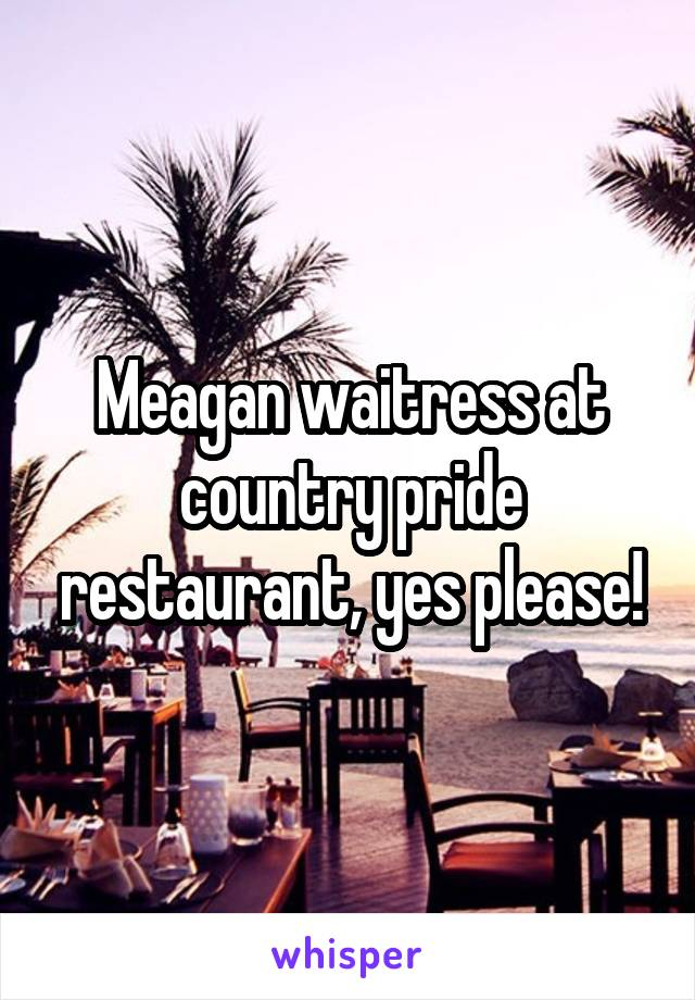 Meagan waitress at country pride restaurant, yes please!