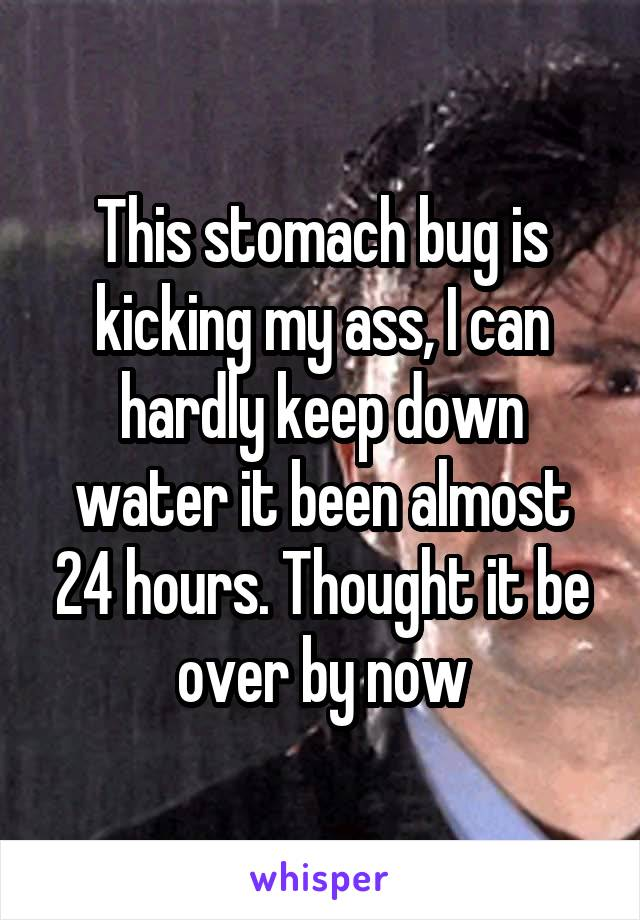 This stomach bug is kicking my ass, I can hardly keep down water it been almost 24 hours. Thought it be over by now