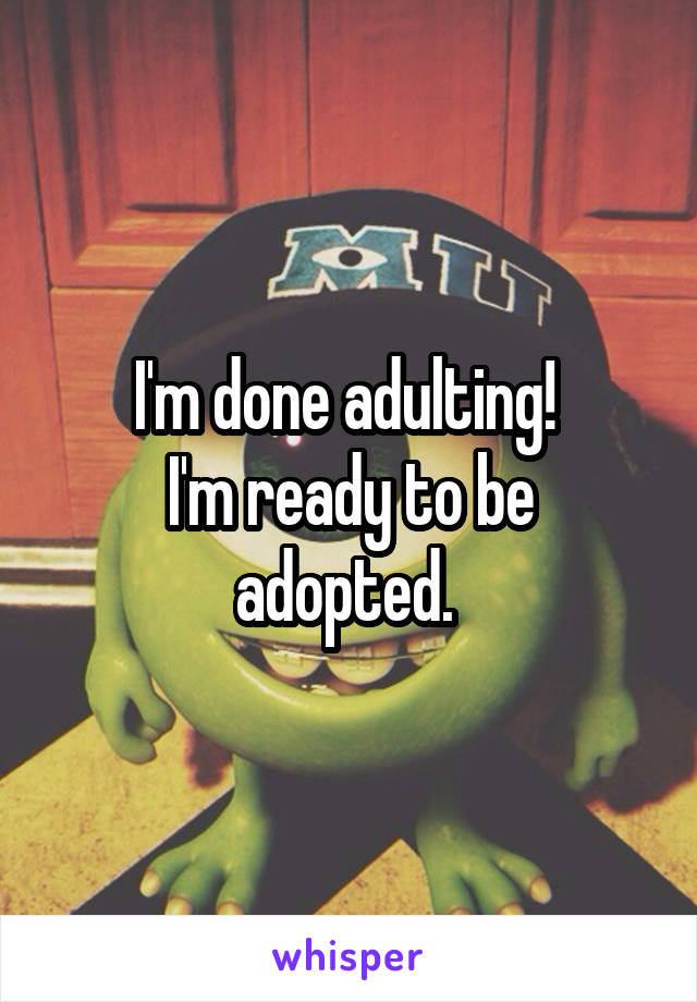 I'm done adulting!  I'm ready to be adopted.