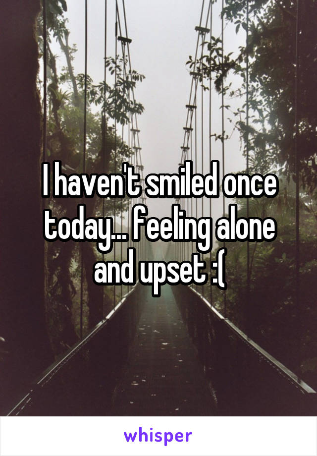 I haven't smiled once today... feeling alone and upset :(