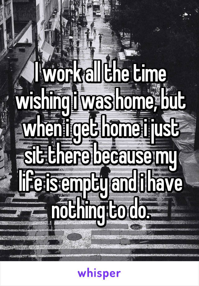 I work all the time wishing i was home, but when i get home i just sit there because my life is empty and i have nothing to do.