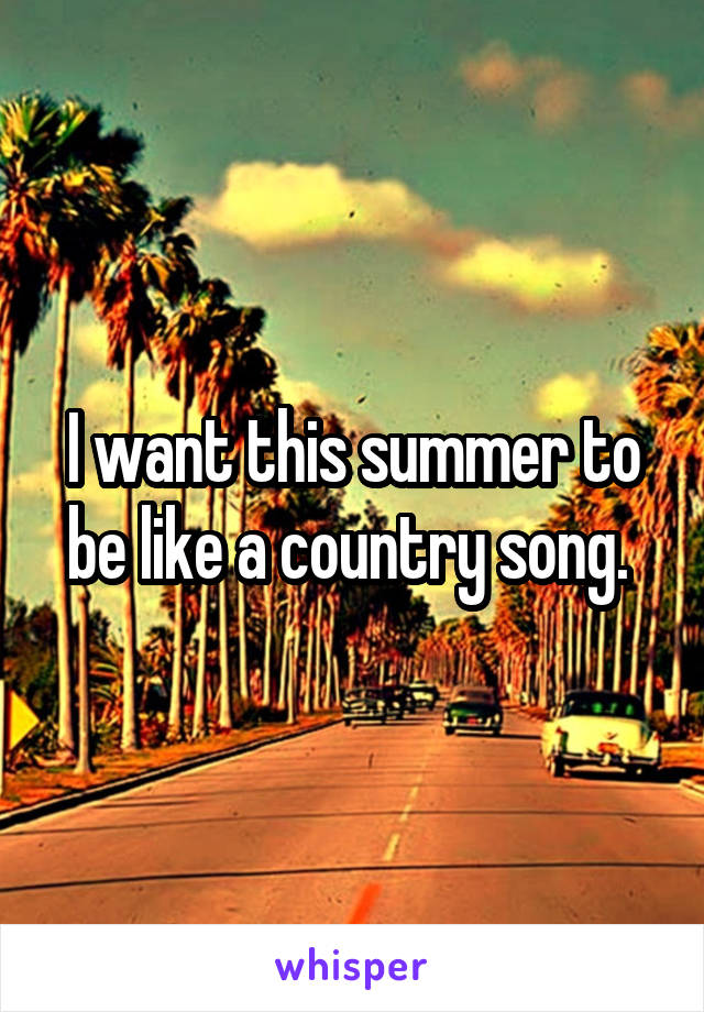 I want this summer to be like a country song.