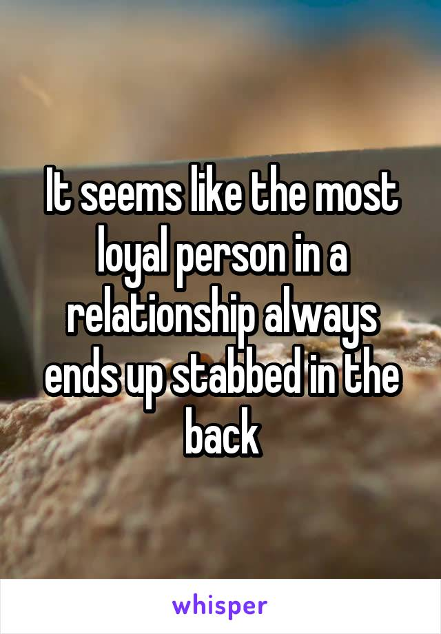 It seems like the most loyal person in a relationship always ends up stabbed in the back