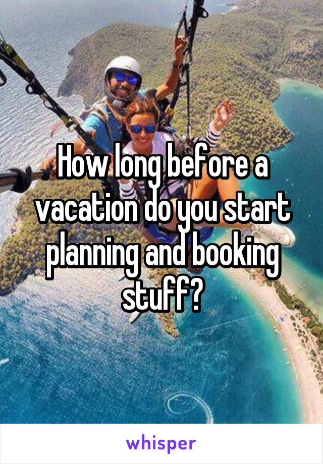 How long before a vacation do you start planning and booking stuff?