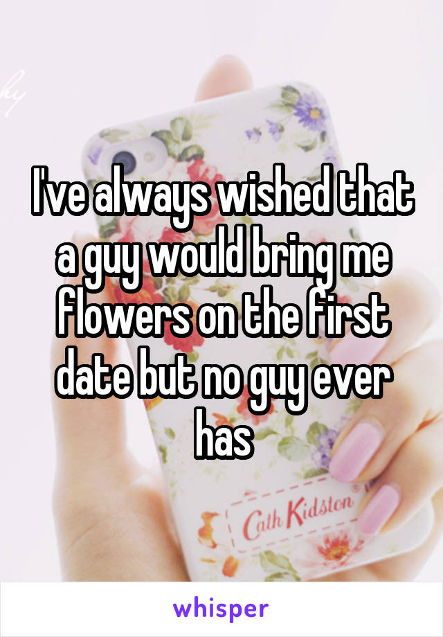 I've always wished that a guy would bring me flowers on the first date but no guy ever has