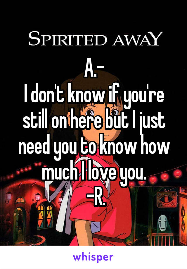 A.- I don't know if you're still on here but I just need you to know how much I love you.  -R.
